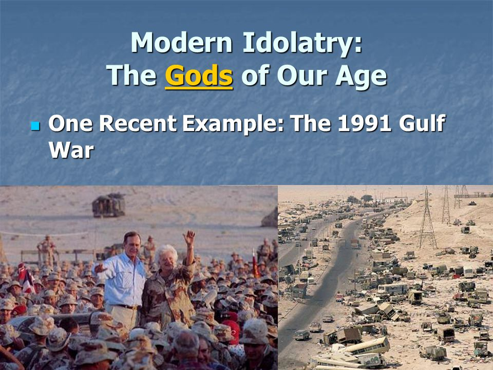 Modern Idolatry: The Gods of Our Age One Recent Example: The 1991 Gulf War One Recent Example: The 1991 Gulf War