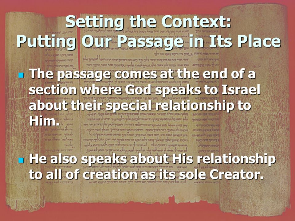Setting the Context: Putting Our Passage in Its Place The passage comes at the end of a section where God speaks to Israel about their special relationship to Him.