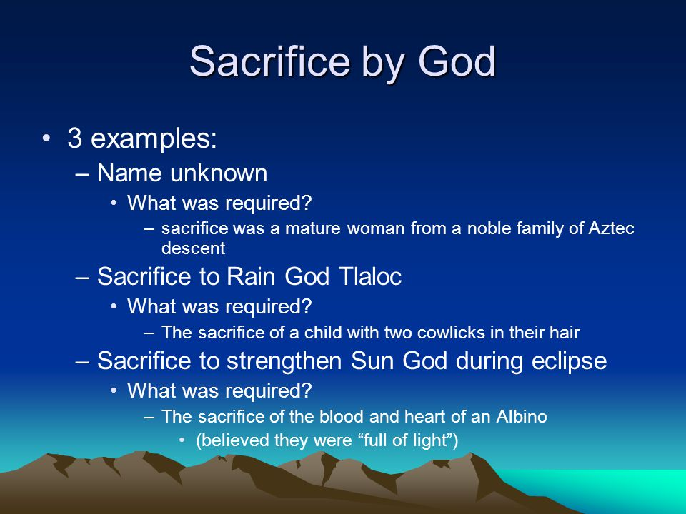 Sacrifice by God 3 examples: –Name unknown What was required? –sacrifice was a mature woman from a noble family of Aztec descent –Sacrifice to Rain Go