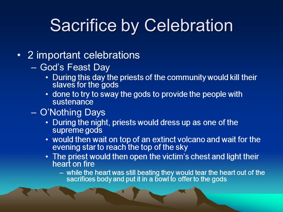 Sacrifice by Celebration 2 important celebrations –God's Feast Day During this day the priests of the community would kill their slaves for the gods d