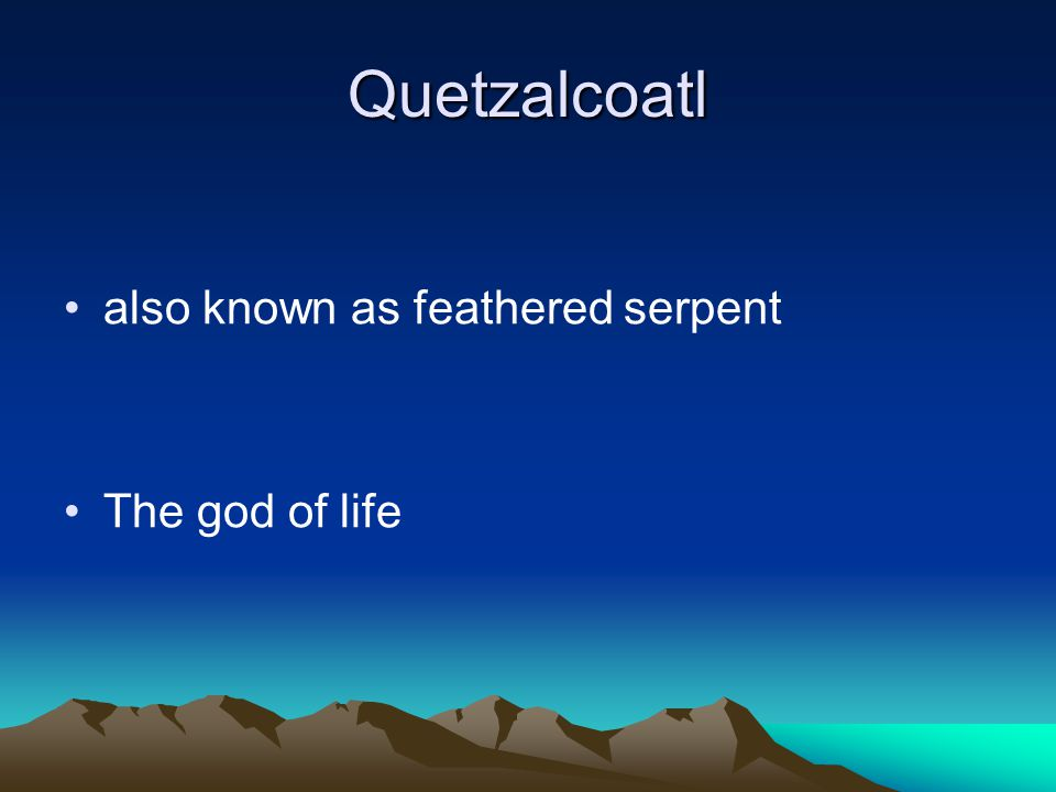 Quetzalcoatl also known as feathered serpent The god of life