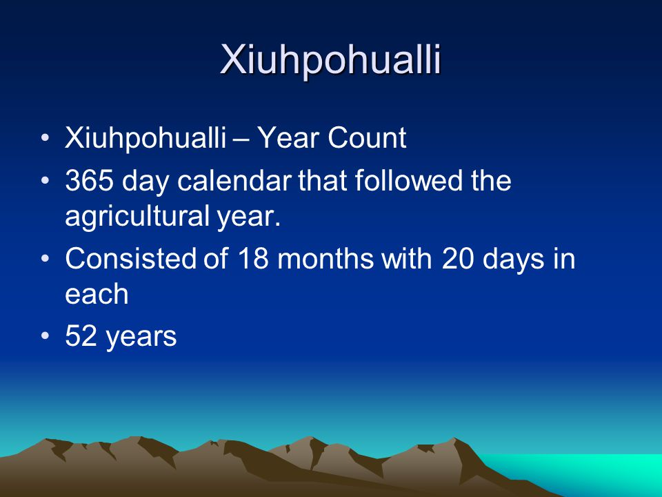 Xiuhpohualli Xiuhpohualli – Year Count 365 day calendar that followed the agricultural year. Consisted of 18 months with 20 days in each 52 years