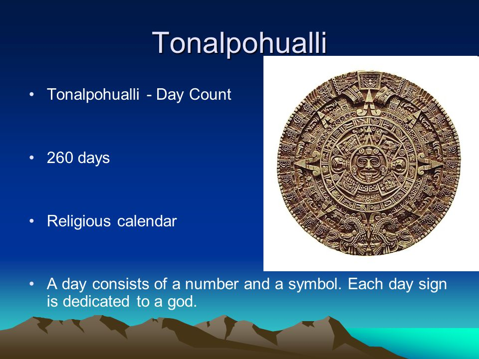 Tonalpohualli Tonalpohualli - Day Count 260 days Religious calendar A day consists of a number and a symbol. Each day sign is dedicated to a god.