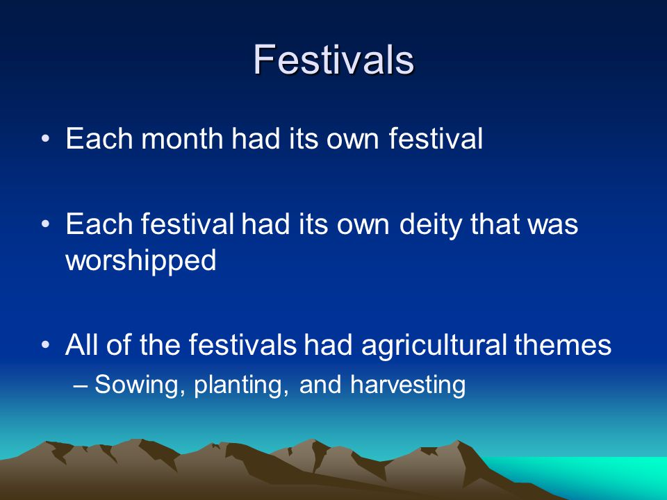 Festivals Each month had its own festival Each festival had its own deity that was worshipped All of the festivals had agricultural themes –Sowing, pl