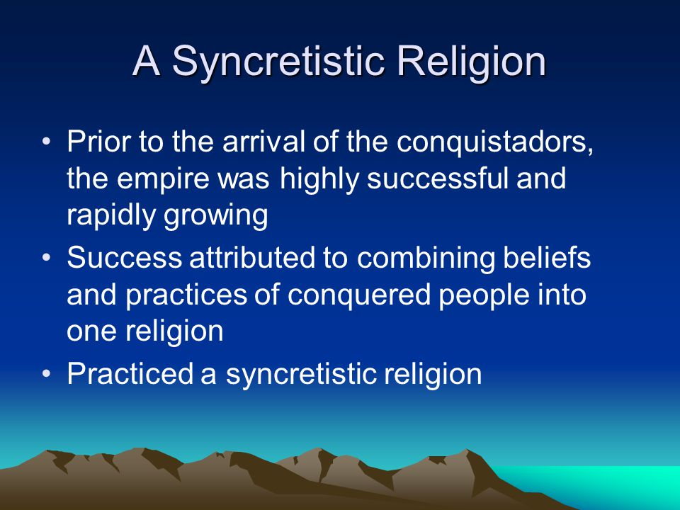 A Syncretistic Religion Prior to the arrival of the conquistadors, the empire was highly successful and rapidly growing Success attributed to combinin