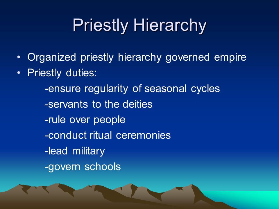 Priestly Hierarchy Organized priestly hierarchy governed empire Priestly duties: -ensure regularity of seasonal cycles -servants to the deities -rule