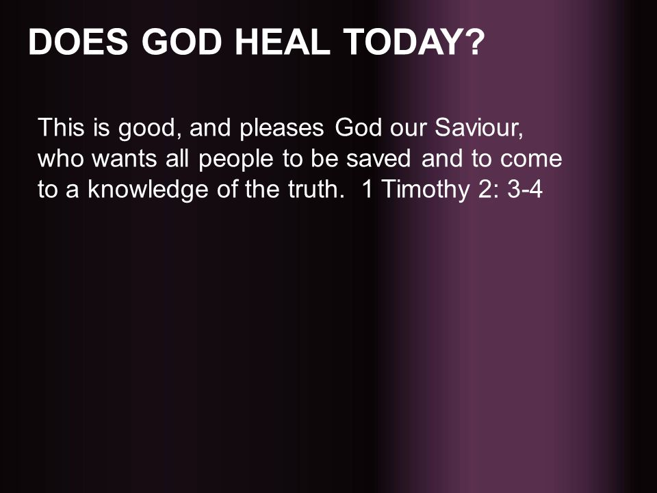 DOES GOD HEAL TODAY? This is good, and pleases God our Saviour, who wants all people to be saved and to come to a knowledge of the truth. 1 Timothy 2: