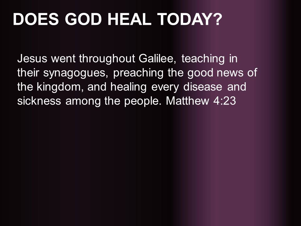 DOES GOD HEAL TODAY? Jesus went throughout Galilee, teaching in their synagogues, preaching the good news of the kingdom, and healing every disease an