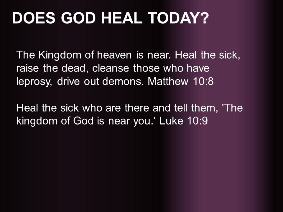 DOES GOD HEAL TODAY? The Kingdom of heaven is near. Heal the sick, raise the dead, cleanse those who have leprosy, drive out demons. Matthew 10:8 Heal