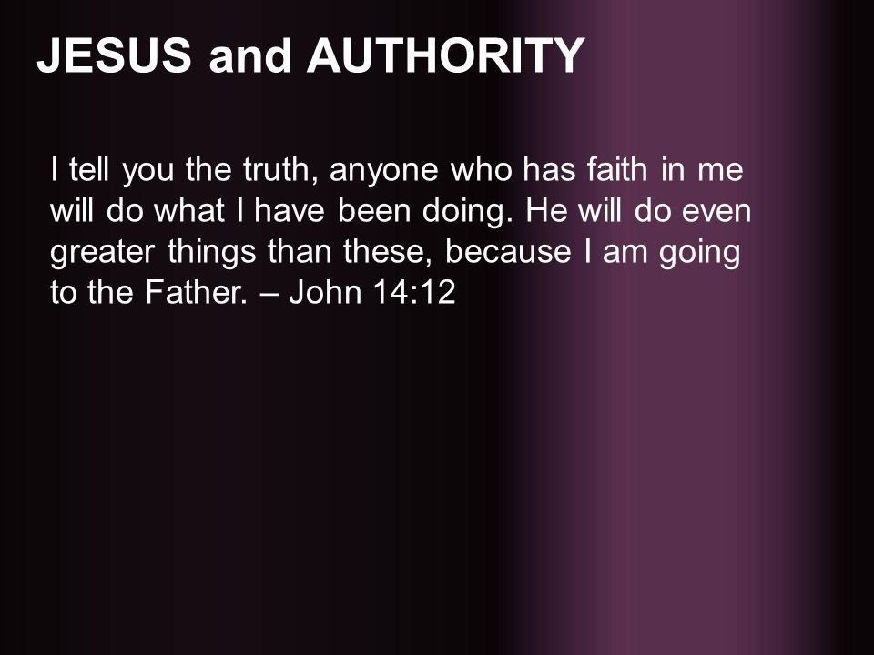 JESUS and AUTHORITY I tell you the truth, anyone who has faith in me will do what I have been doing. He will do even greater things than these, becaus