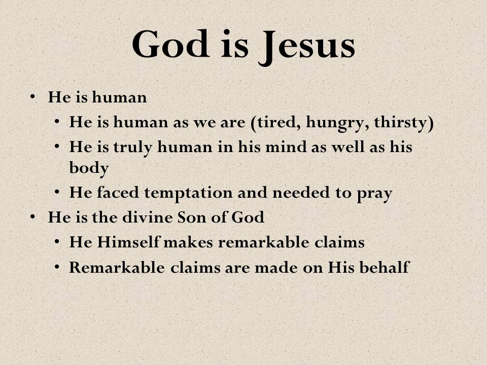 God is Jesus He is human He is human as we are (tired, hungry, thirsty) He is truly human in his mind as well as his body He faced temptation and need