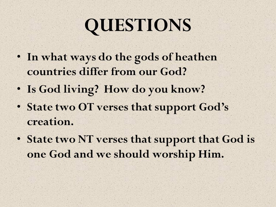 QUESTIONS In what ways do the gods of heathen countries differ from our God? Is God living? How do you know? State two OT verses that support God's cr