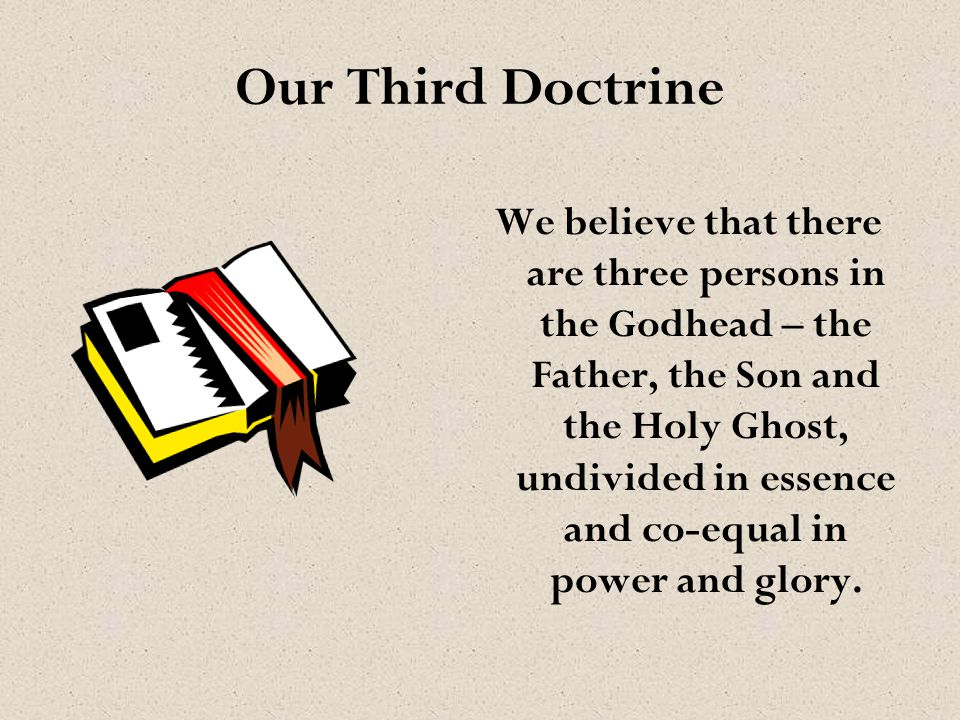 Our Third Doctrine We believe that there are three persons in the Godhead – the Father, the Son and the Holy Ghost, undivided in essence and co-equal