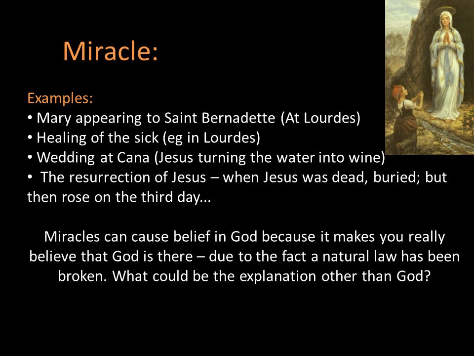Miracle: Examples: Mary appearing to Saint Bernadette (At Lourdes) Healing of the sick (eg in Lourdes) Wedding at Cana (Jesus turning the water into w