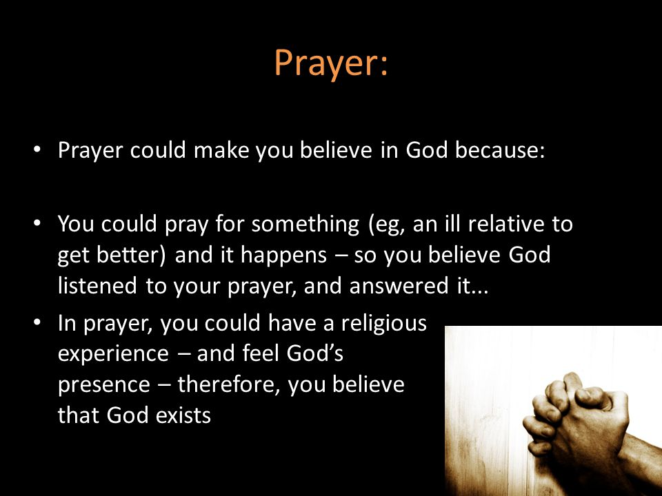 Prayer: Prayer could make you believe in God because: You could pray for something (eg, an ill relative to get better) and it happens – so you believe