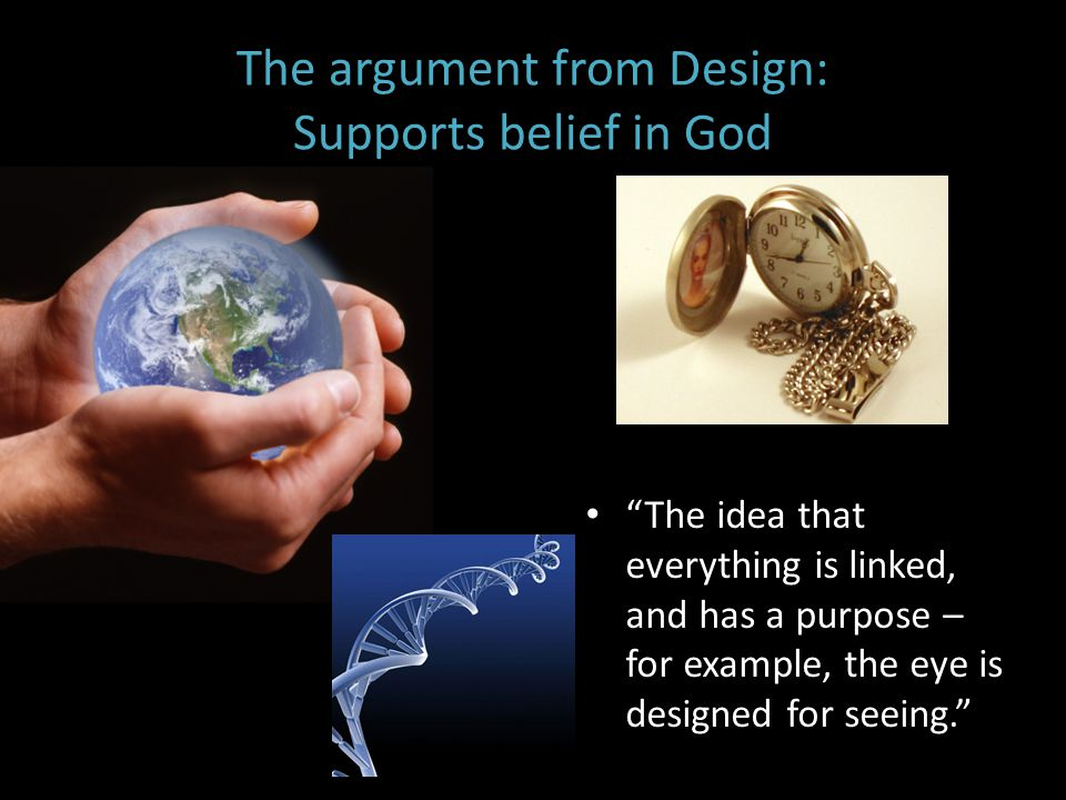 """The argument from Design: Supports belief in God """"The idea that everything is linked, and has a purpose – for example, the eye is designed for seeing."""