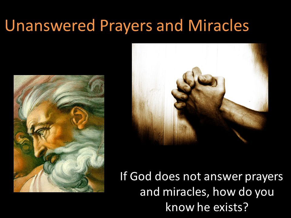 Unanswered Prayers and Miracles If God does not answer prayers and miracles, how do you know he exists?