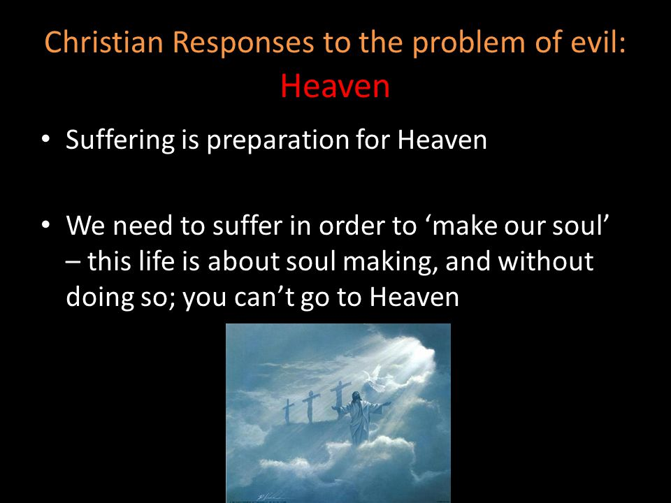 Christian Responses to the problem of evil: Heaven Suffering is preparation for Heaven We need to suffer in order to 'make our soul' – this life is ab