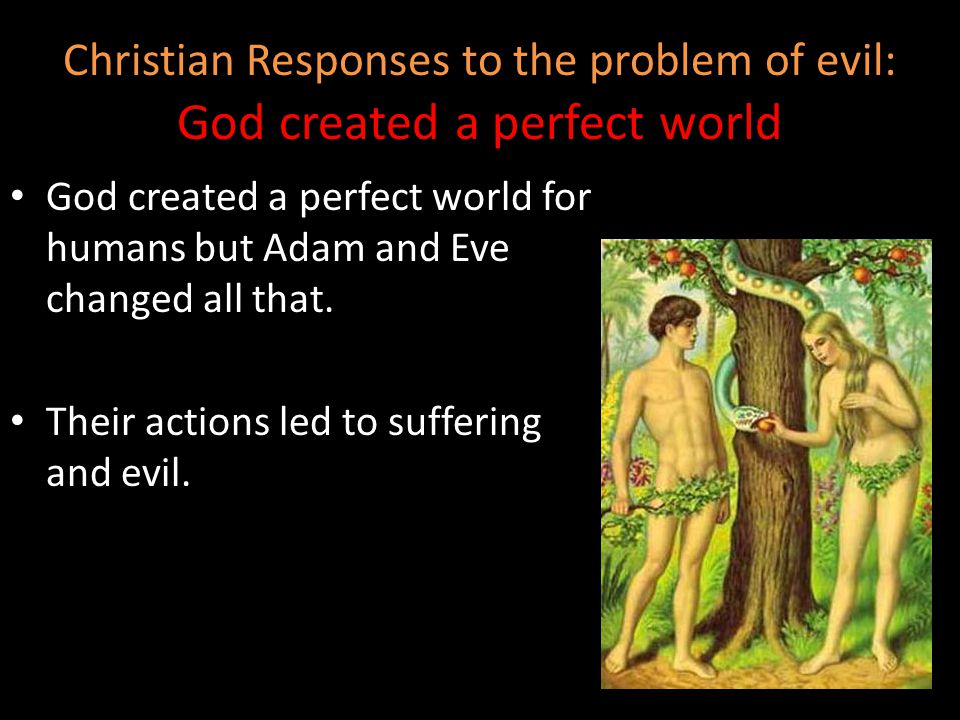 God created a perfect world for humans but Adam and Eve changed all that. Their actions led to suffering and evil. Christian Responses to the problem