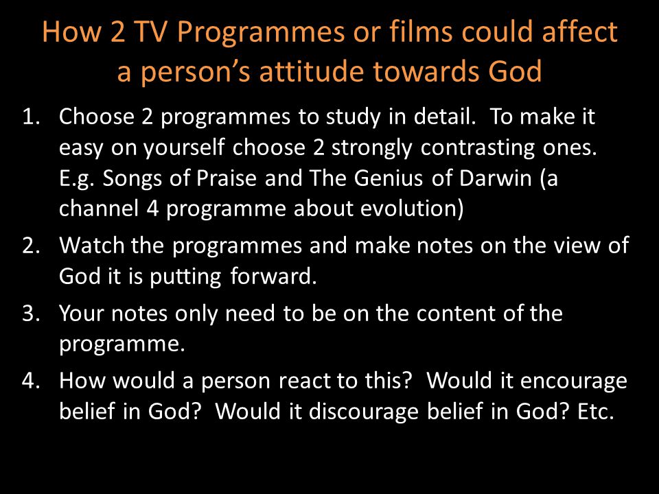 1.Choose 2 programmes to study in detail. To make it easy on yourself choose 2 strongly contrasting ones. E.g. Songs of Praise and The Genius of Darwi
