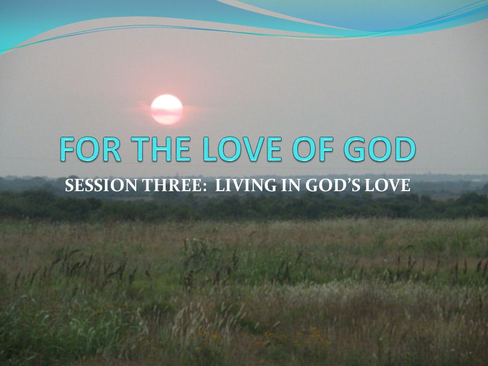SESSION THREE: LIVING IN GOD'S LOVE