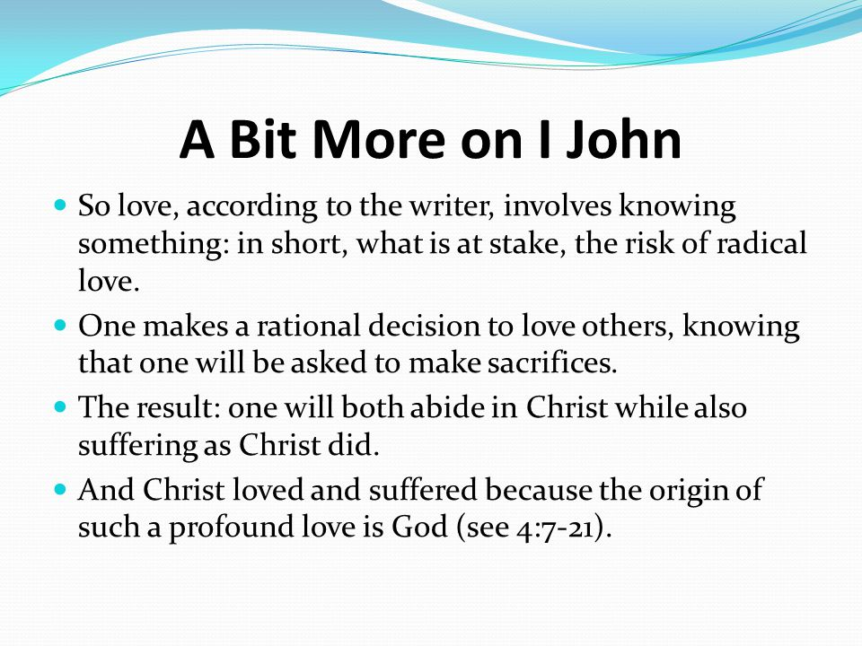A Bit More on I John So love, according to the writer, involves knowing something: in short, what is at stake, the risk of radical love. One makes a r