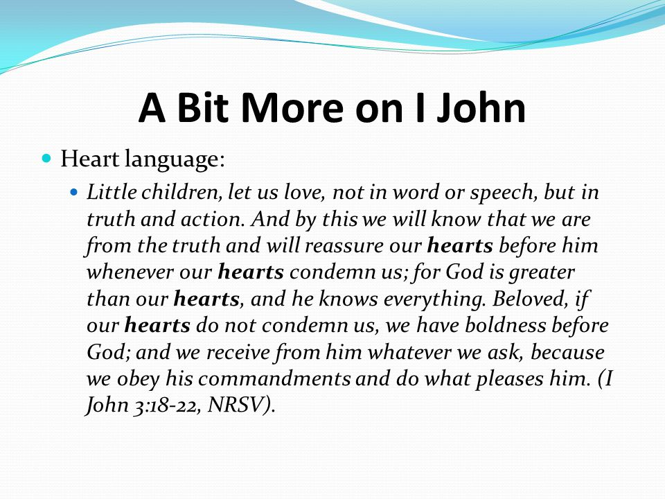 A Bit More on I John Heart language: Little children, let us love, not in word or speech, but in truth and action.
