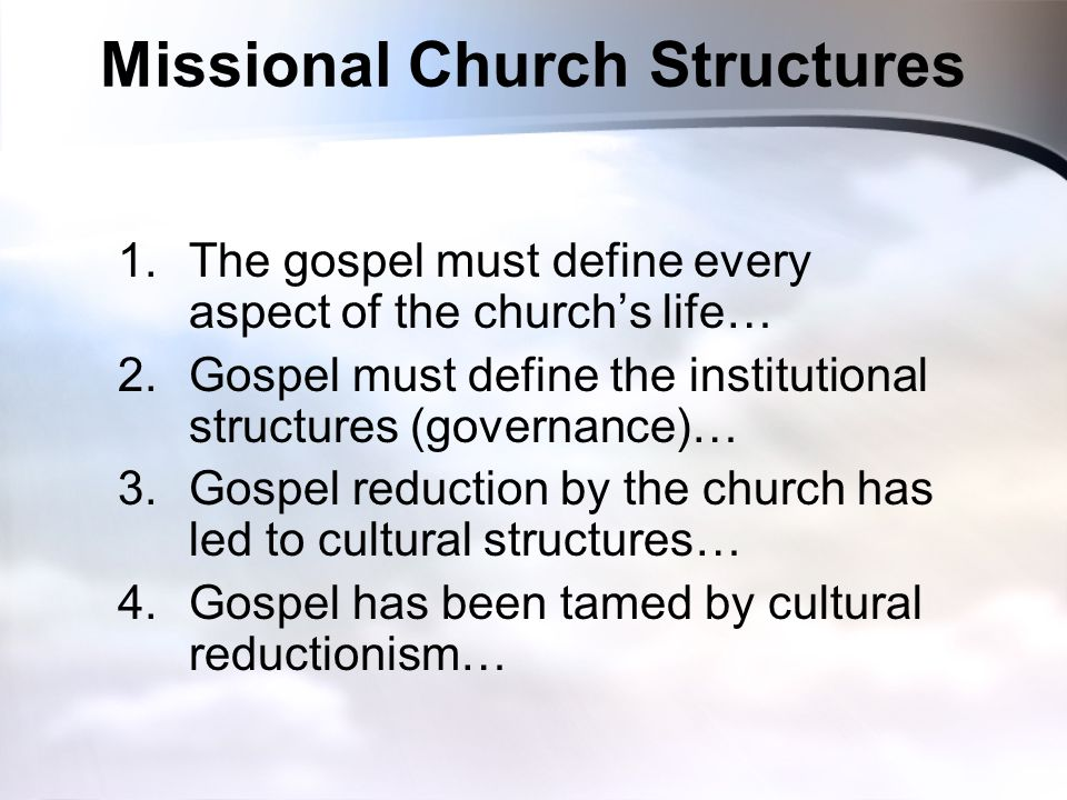 Missional Church Structures 1.The gospel must define every aspect of the church's life… 2.Gospel must define the institutional structures (governance)… 3.Gospel reduction by the church has led to cultural structures… 4.Gospel has been tamed by cultural reductionism…