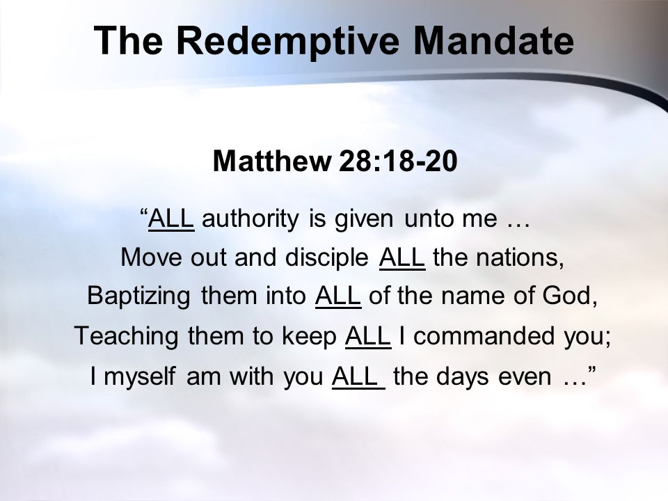 The Redemptive Mandate Matthew 28:18-20 ALL authority is given unto me … Move out and disciple ALL the nations, Baptizing them into ALL of the name of God, Teaching them to keep ALL I commanded you; I myself am with you ALL the days even …