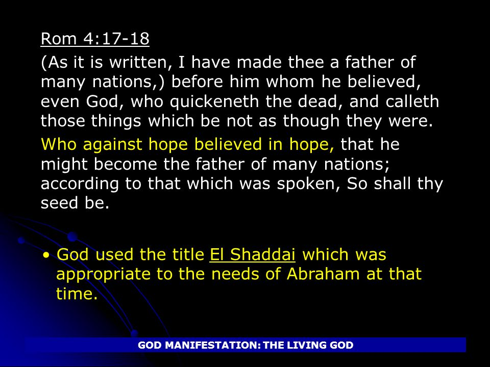 Rom 4:17-18 (As it is written, I have made thee a father of many nations,) before him whom he believed, even God, who quickeneth the dead, and calleth those things which be not as though they were.