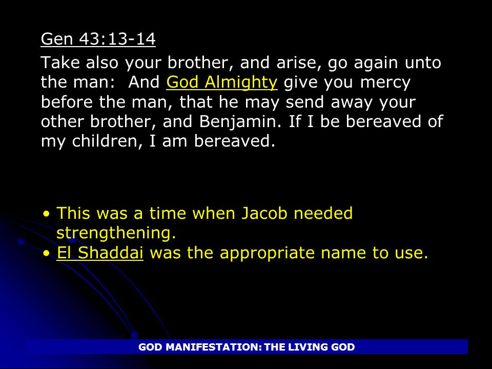 Gen 43:13-14 Take also your brother, and arise, go again unto the man: And God Almighty give you mercy before the man, that he may send away your other brother, and Benjamin.