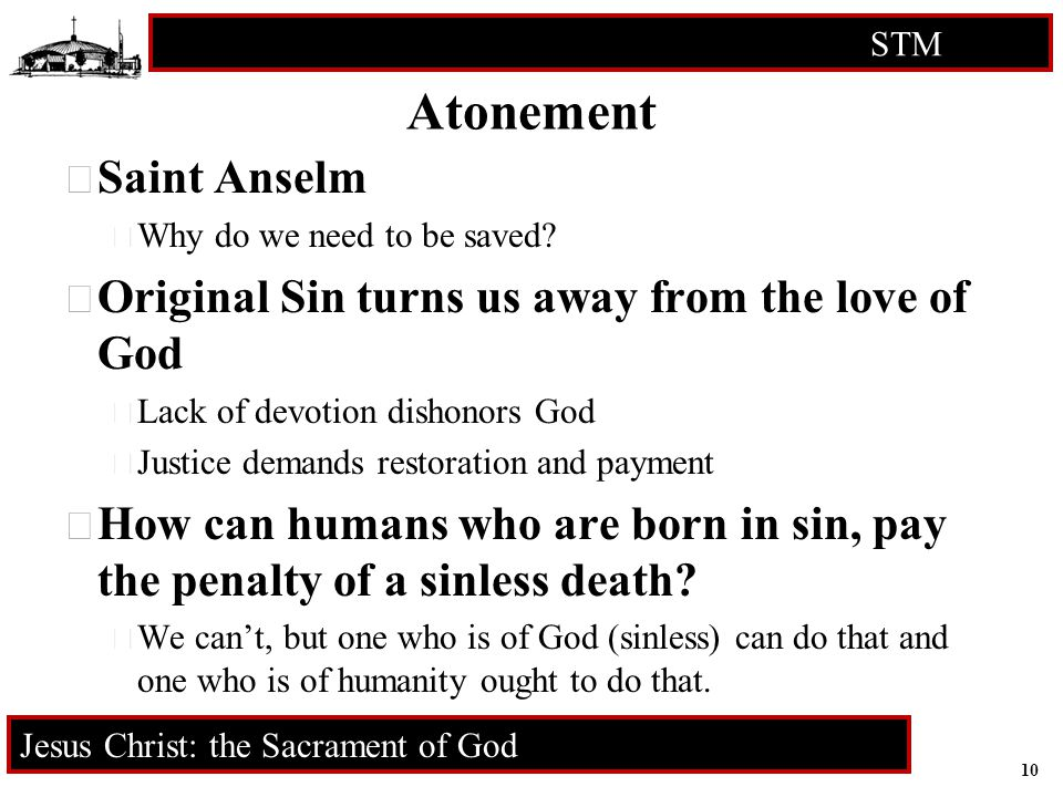 10 STM RCIA Jesus Christ: the Sacrament of God Atonement  Saint Anselm  Why do we need to be saved?  Original Sin turns us away from the love of Go