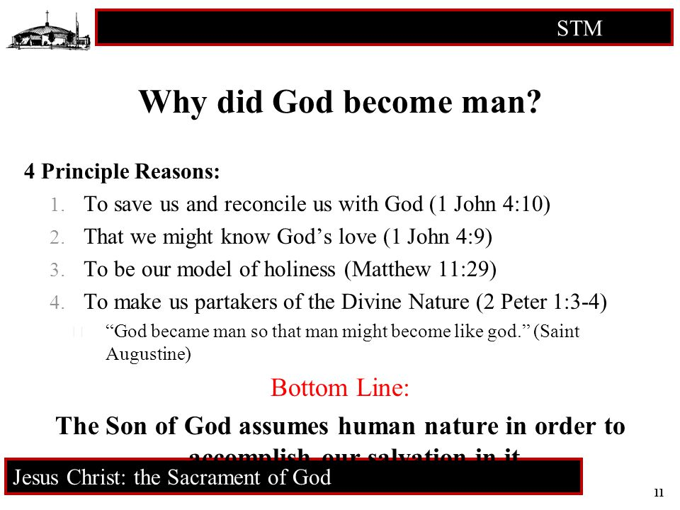 11 STM RCIA Jesus Christ: the Sacrament of God Why did God become man? 4 Principle Reasons: 1. To save us and reconcile us with God (1 John 4:10) 2. T