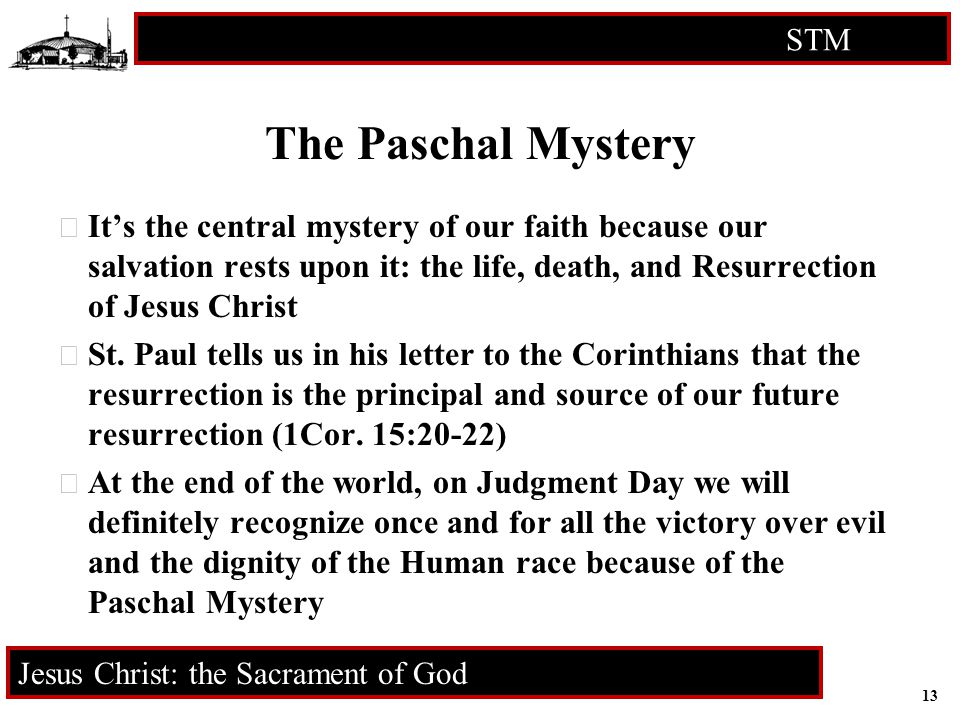 13 STM RCIA Jesus Christ: the Sacrament of God The Paschal Mystery  It's the central mystery of our faith because our salvation rests upon it: the life, death, and Resurrection of Jesus Christ  St.