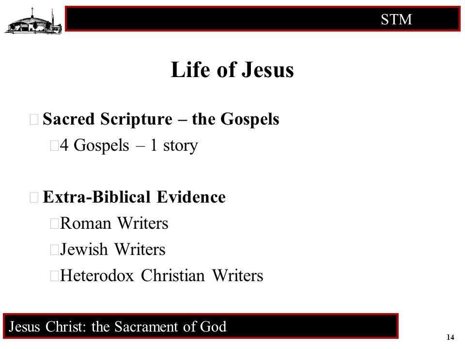 14 STM RCIA Jesus Christ: the Sacrament of God Life of Jesus  Sacred Scripture – the Gospels  4 Gospels – 1 story  Extra-Biblical Evidence  Roman