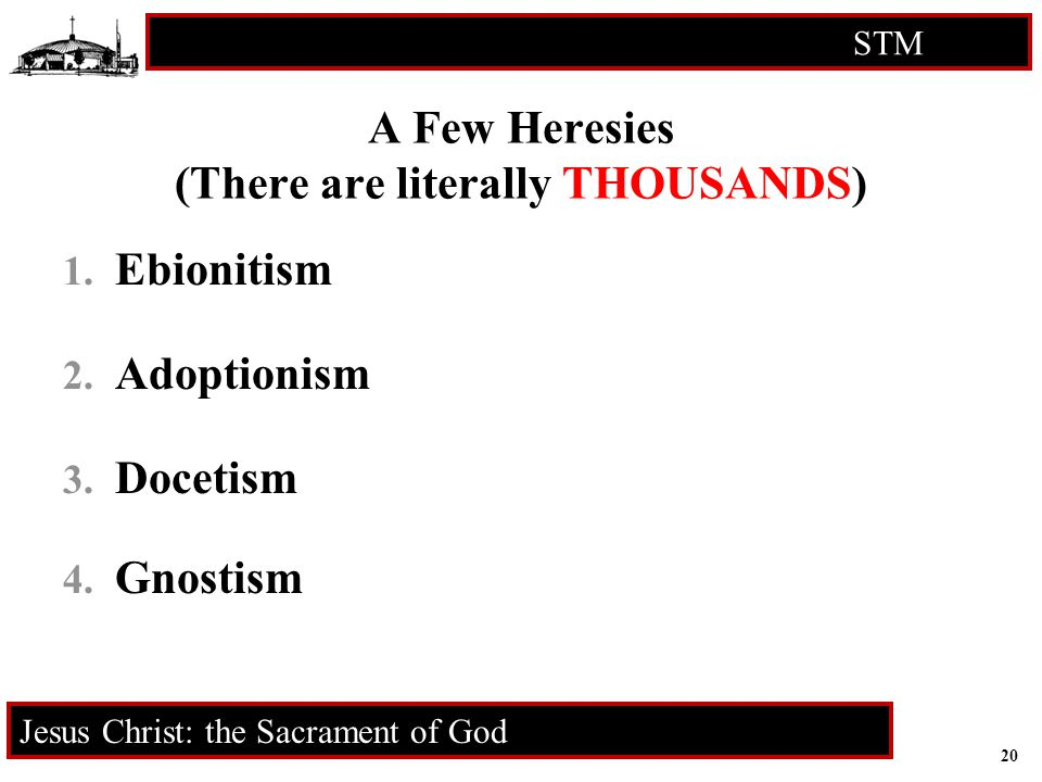 20 STM RCIA Jesus Christ: the Sacrament of God A Few Heresies (There are literally THOUSANDS) 1. Ebionitism 2. Adoptionism 3. Docetism 4. Gnostism