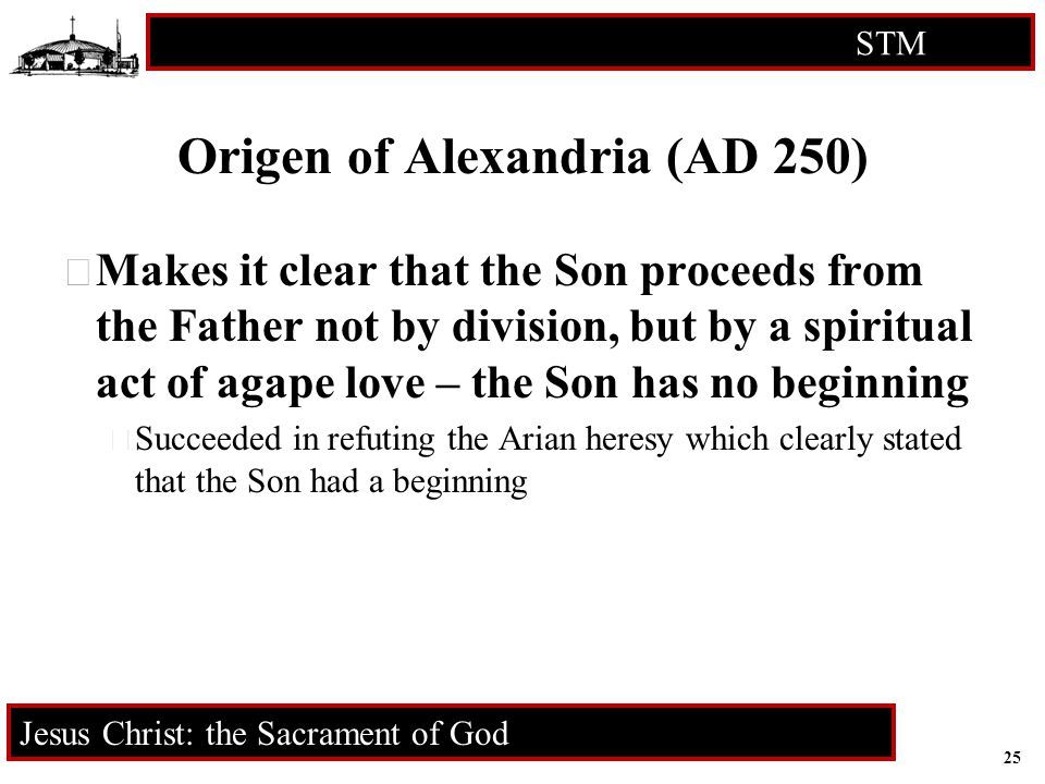 25 STM RCIA Jesus Christ: the Sacrament of God Origen of Alexandria (AD 250)  Makes it clear that the Son proceeds from the Father not by division, b