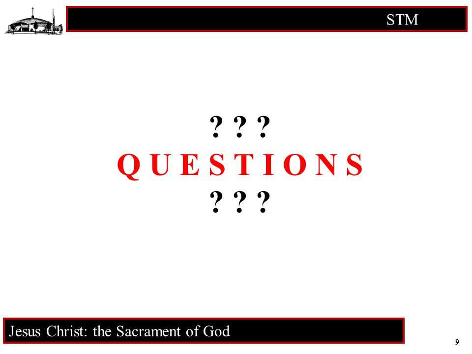 9 STM RCIA Jesus Christ: the Sacrament of God ? ? ? Q U E S T I O N S ? ? ?