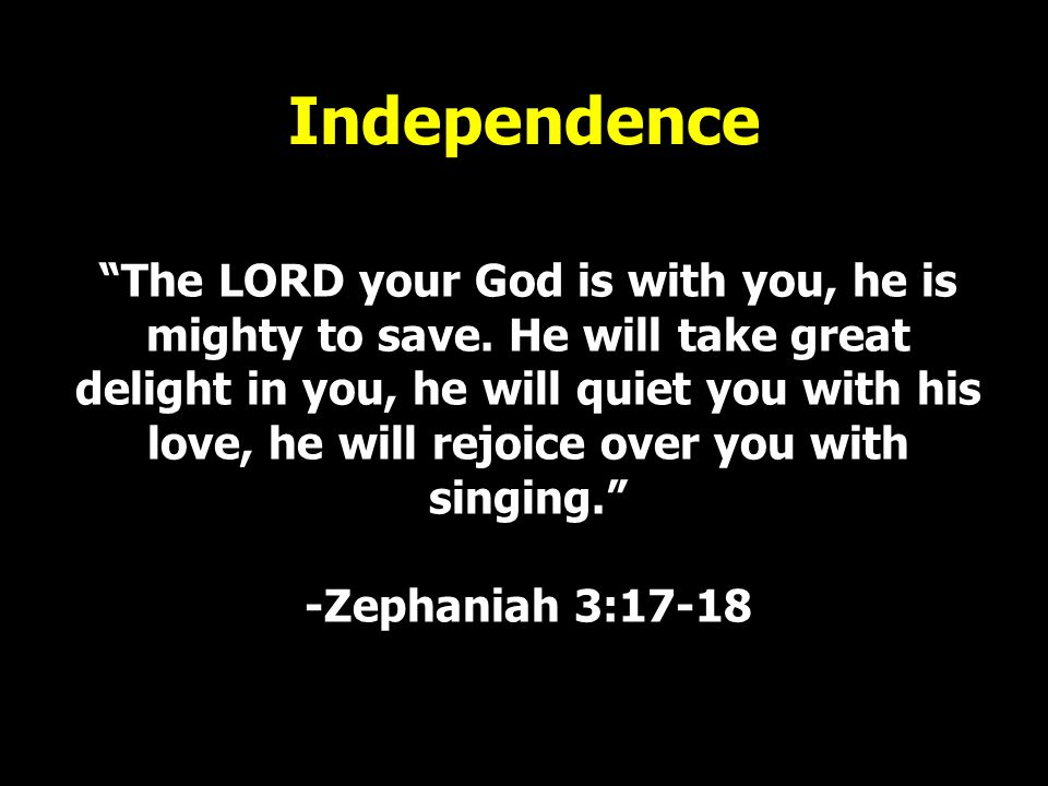 """Independence """"The LORD your God is with you, he is mighty to save. He will take great delight in you, he will quiet you with his love, he will rejoice"""