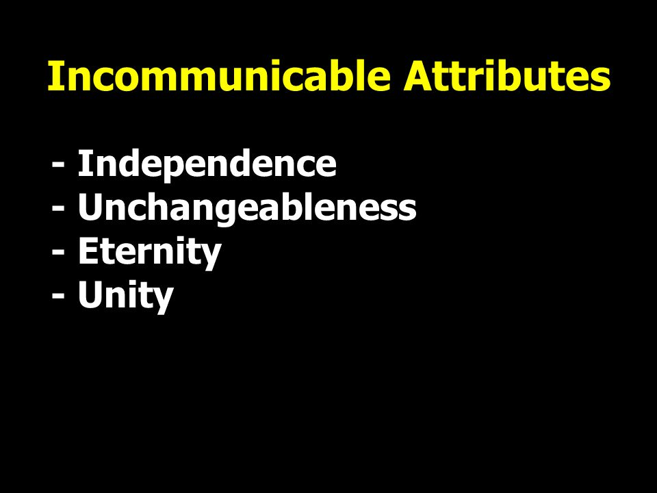 Incommunicable Attributes - Independence - Unchangeableness - Eternity - Unity