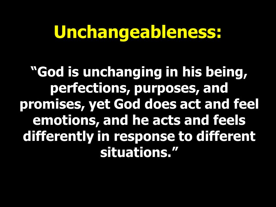 """Unchangeableness: """"God is unchanging in his being, perfections, purposes, and promises, yet God does act and feel emotions, and he acts and feels diff"""