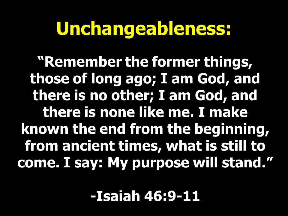 """Unchangeableness: """"Remember the former things, those of long ago; I am God, and there is no other; I am God, and there is none like me. I make known t"""