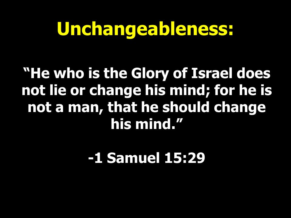 Unchangeableness: He who is the Glory of Israel does not lie or change his mind; for he is not a man, that he should change his mind. -1 Samuel 15:29