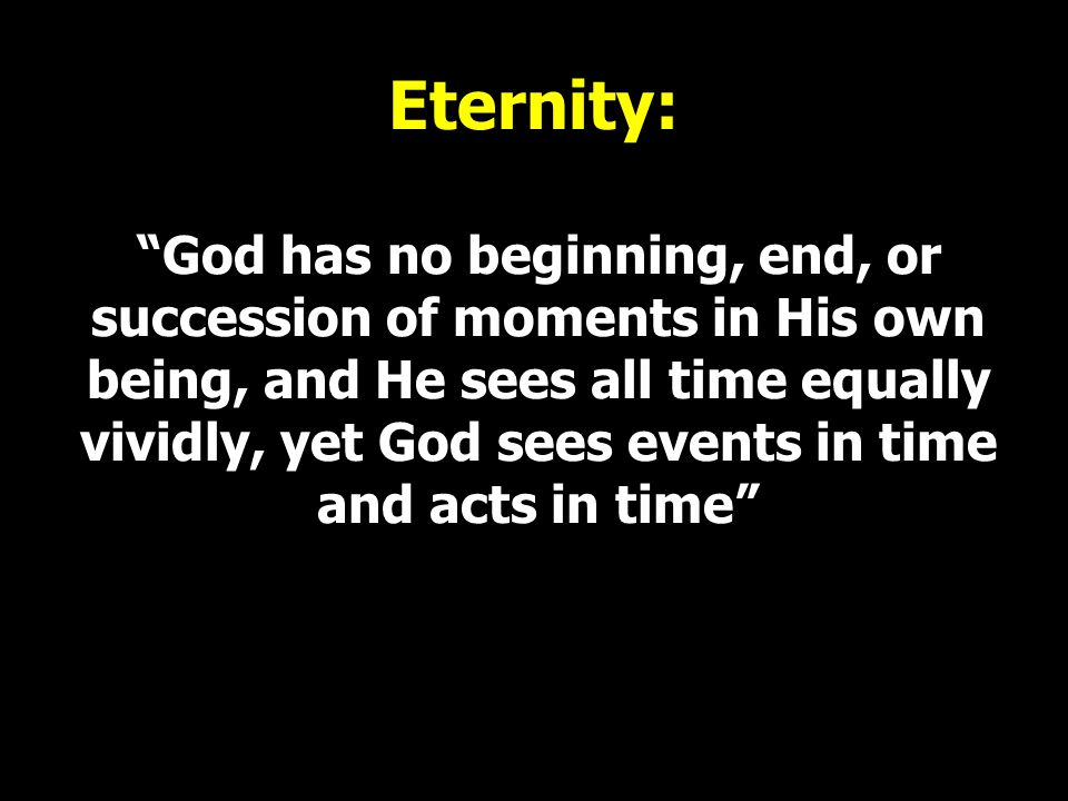 Eternity: God has no beginning, end, or succession of moments in His own being, and He sees all time equally vividly, yet God sees events in time and acts in time