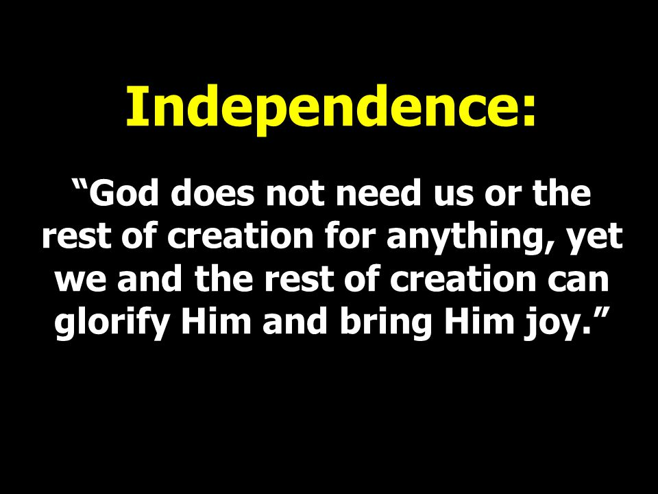 """Independence: """"God does not need us or the rest of creation for anything, yet we and the rest of creation can glorify Him and bring Him joy."""""""