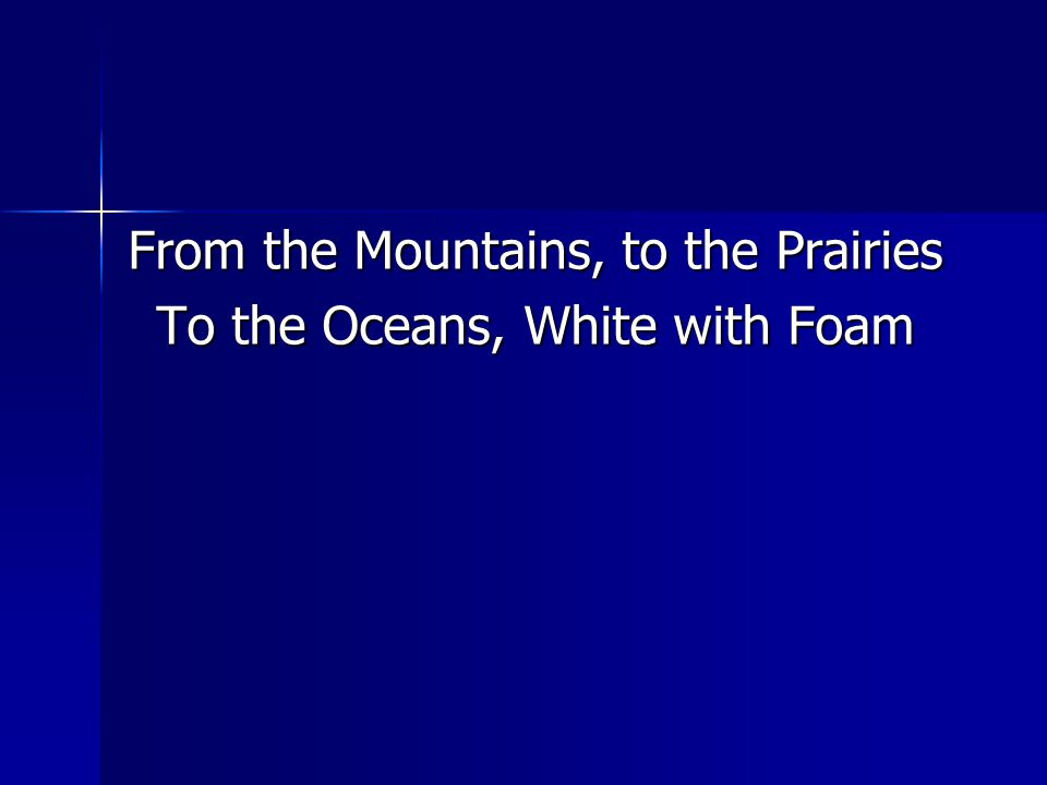 From the Mountains, to the Prairies To the Oceans, White with Foam