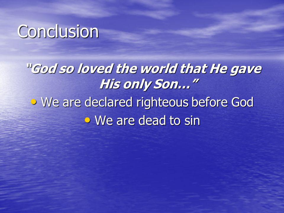 Conclusion God so loved the world that He gave His only Son… We are declared righteous before God We are declared righteous before God We are dead to sin We are dead to sin We have been freed from that bondage We have been freed from that bondage