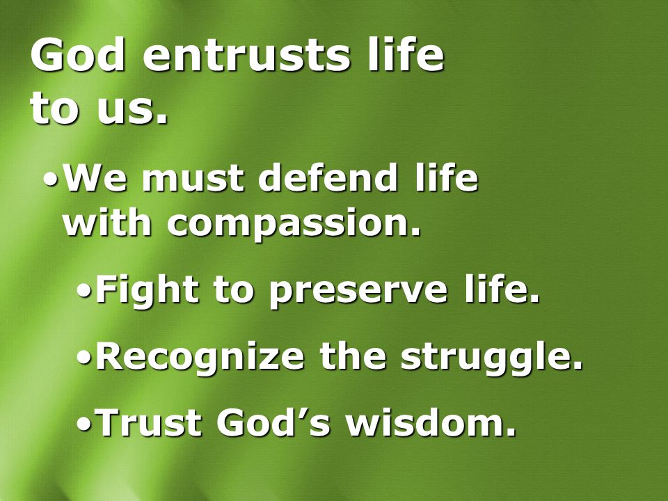God entrusts life to us. We must defend life with compassion.We must defend life with compassion. Fight to preserve life.Fight to preserve life. Recog
