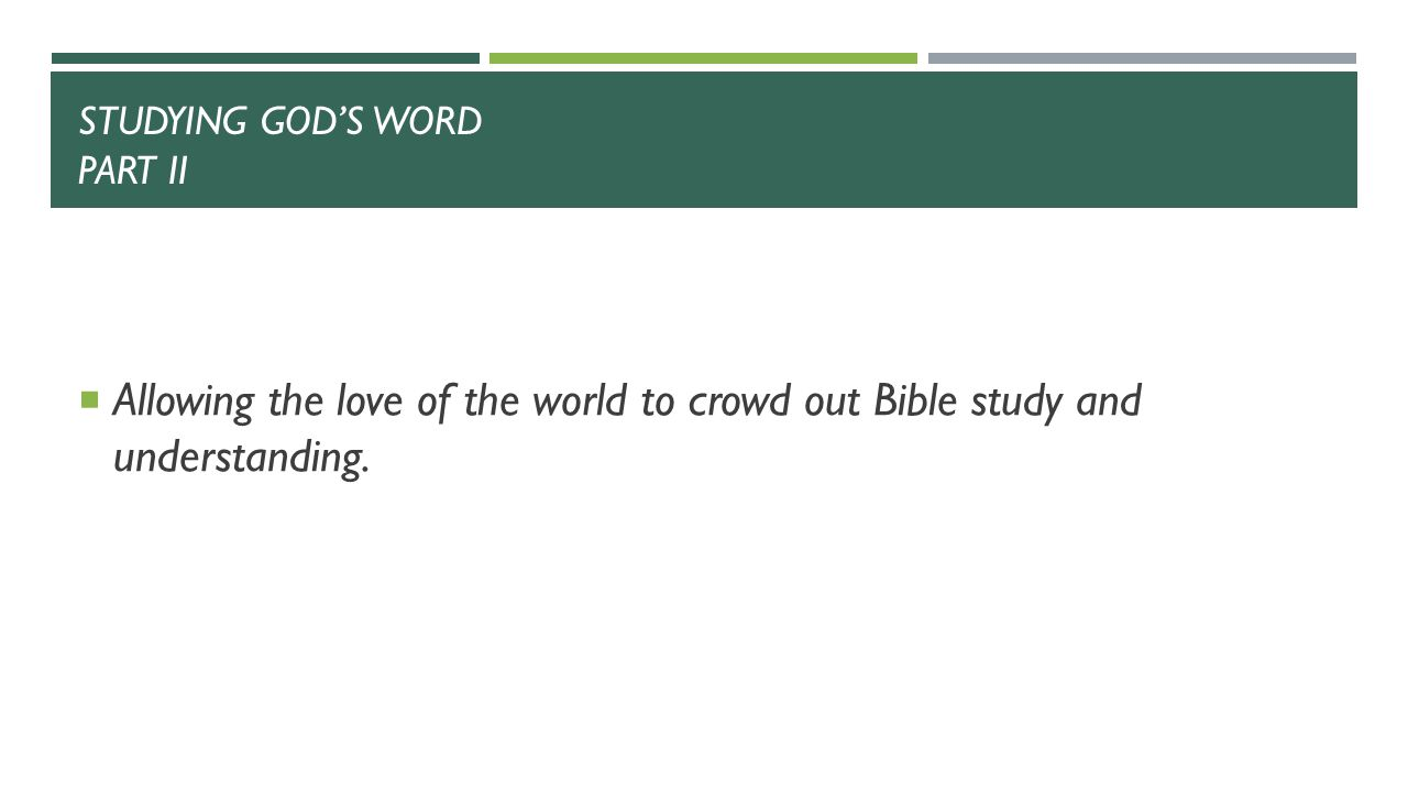 STUDYING GOD'S WORD PART II  Allowing the love of the world to crowd out Bible study and understanding.