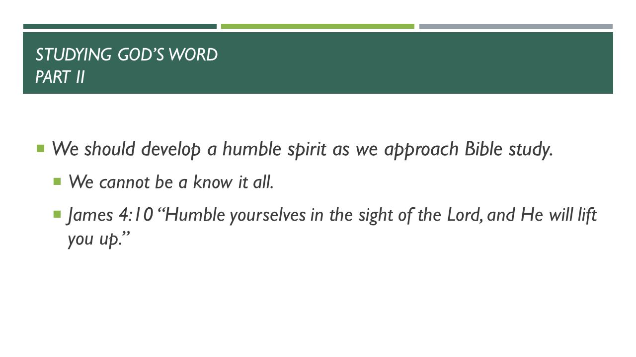 STUDYING GOD'S WORD PART II  We should develop a humble spirit as we approach Bible study.
